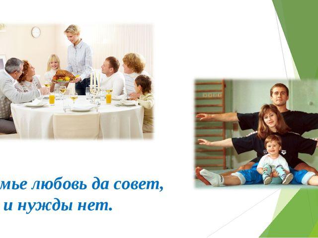 В семье любовь да совет, так и нужды нет.