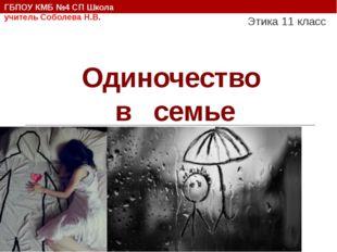 Одиночество в семье Этика 11 класс ГБПОУ КМБ №4 СП Школа учитель Соболева Н.В.