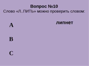 Вопрос №10 Слово «Л..ПИТЬ» можно проверить словом: А В С