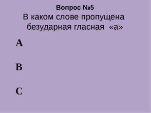 Вопрос №5 В каком слове пропущена безударная гласная «а» А В С