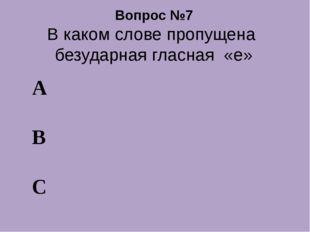 Вопрос №7 В каком слове пропущена безударная гласная «е» А В С