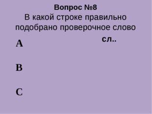 Вопрос №8 В какой строке правильно подобрано проверочное слово А В С