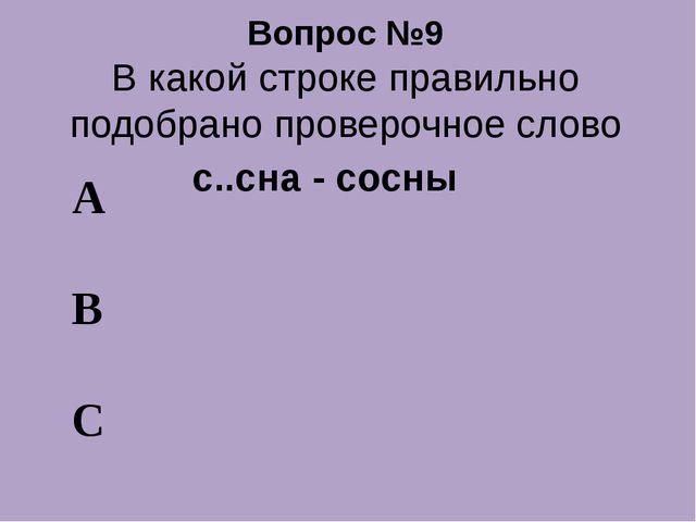 Вопрос №9 В какой строке правильно подобрано проверочное слово А В С