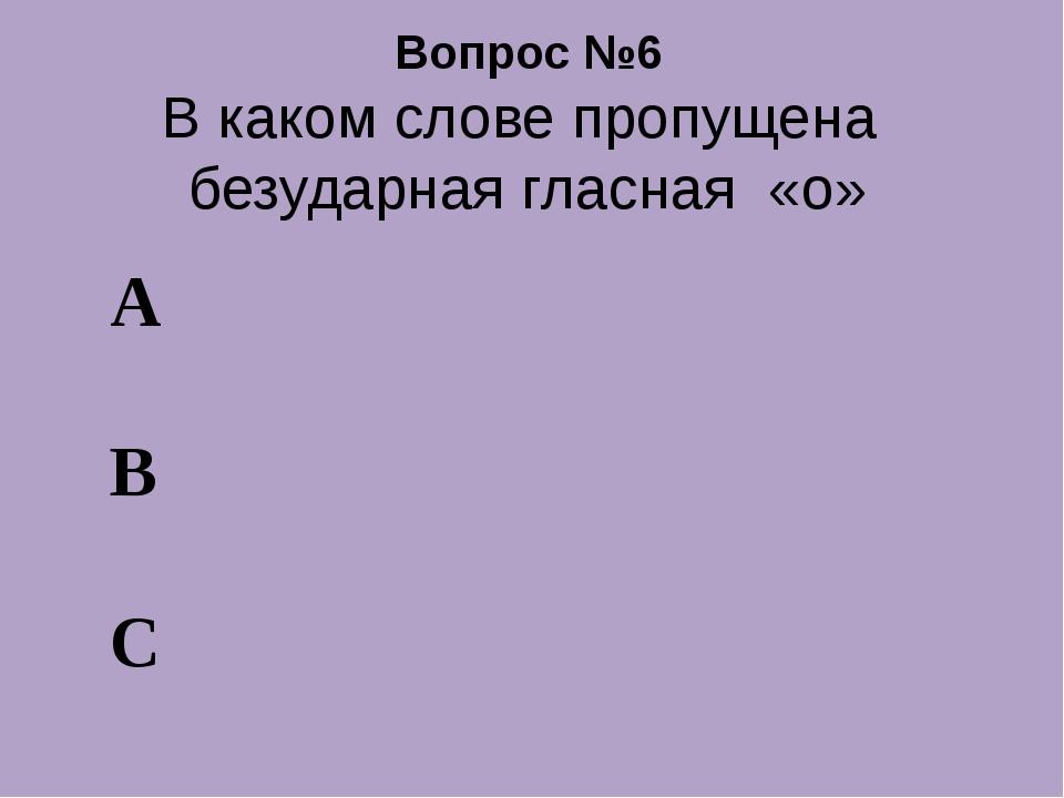 Вопрос №6 В каком слове пропущена безударная гласная «о» А В С