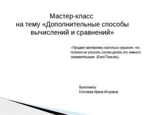 Мастер-класс на тему «Дополнительные способы вычислений и сравнений» Выполнил