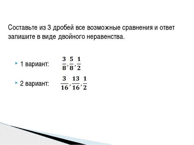 1 вариант: 2 вариант: Составьте из 3 дробей все возможные сравнения и ответ...