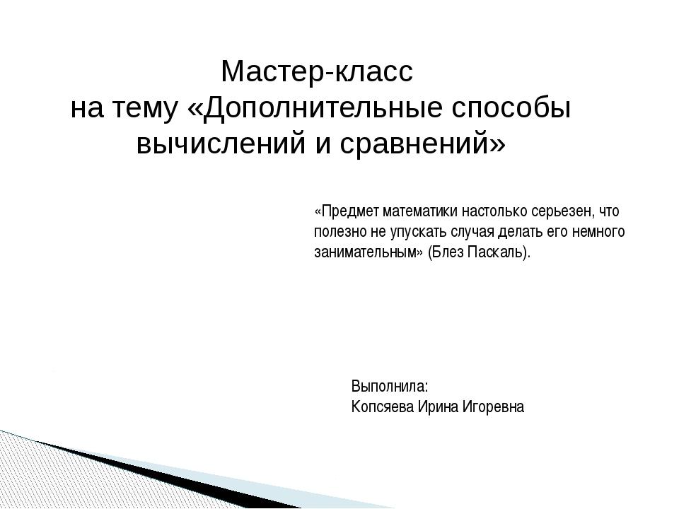 Мастер-класс на тему «Дополнительные способы вычислений и сравнений» Выполнил...