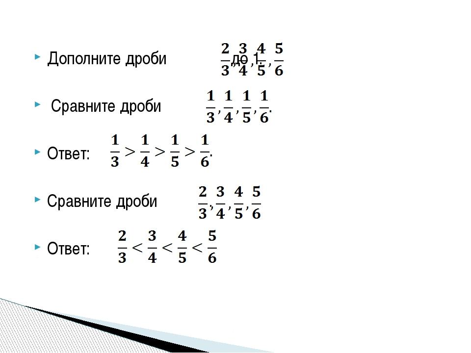 Дополните дроби до 1. Сравните дроби Ответ: Сравните дроби . Ответ: