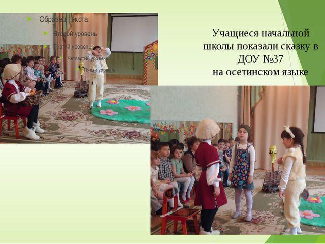 Учащиеся начальной школы показали сказку в ДОУ №37 на осетинском языке