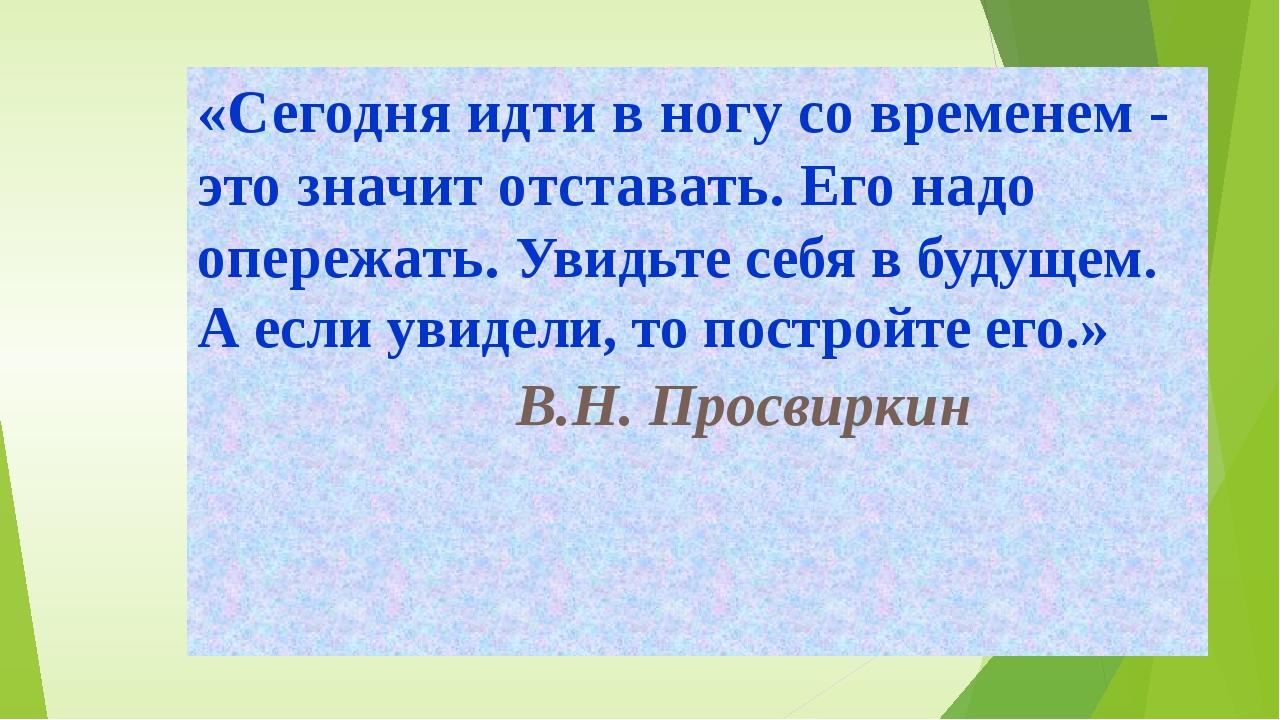 «Сегодня идти в ногу со временем - это значит отставать. Его надо опережать....