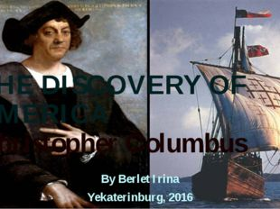 THE DISCOVERY OF AMERICA Christopher Columbus By Berlet Irina Yekaterinburg,