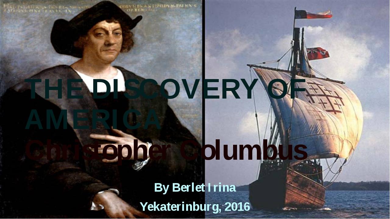 THE DISCOVERY OF AMERICA Christopher Columbus By Berlet Irina Yekaterinburg,...