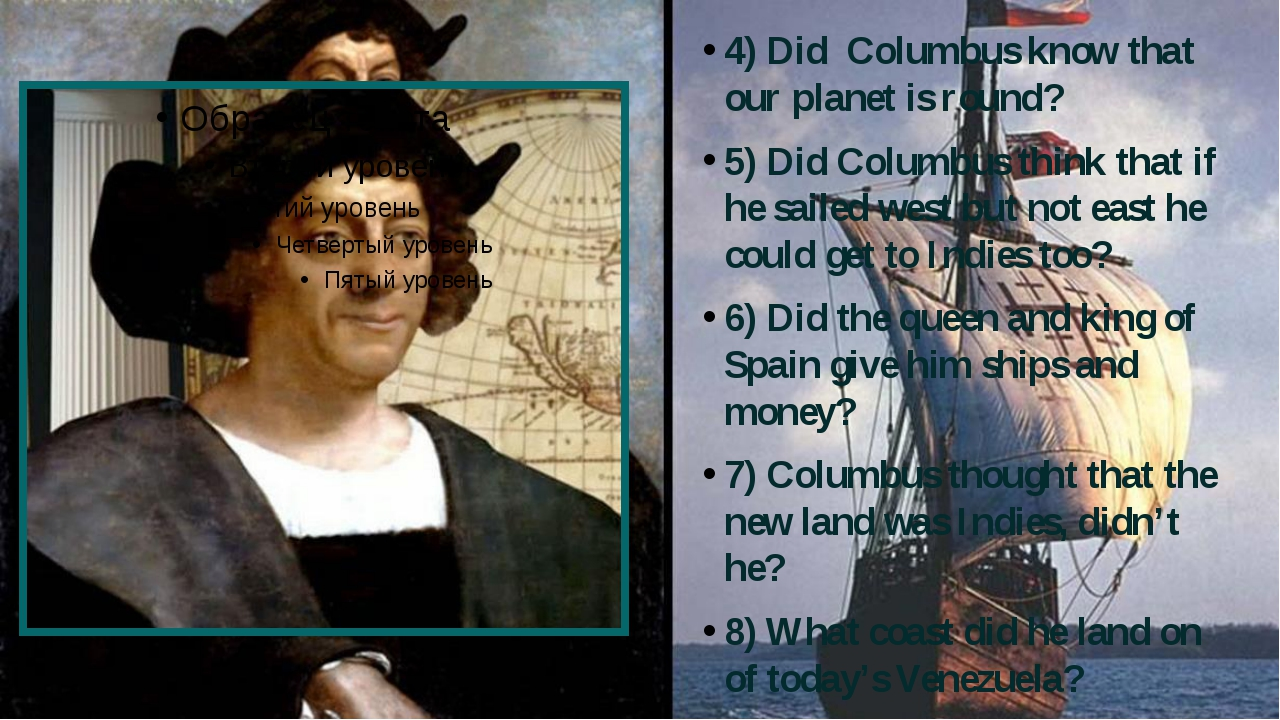 4) Did Columbus know that our planet is round? 5) Did Columbus think that if...
