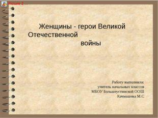 Женщины - герои Великой Отечественной войны Работу выполнила: учитель началь