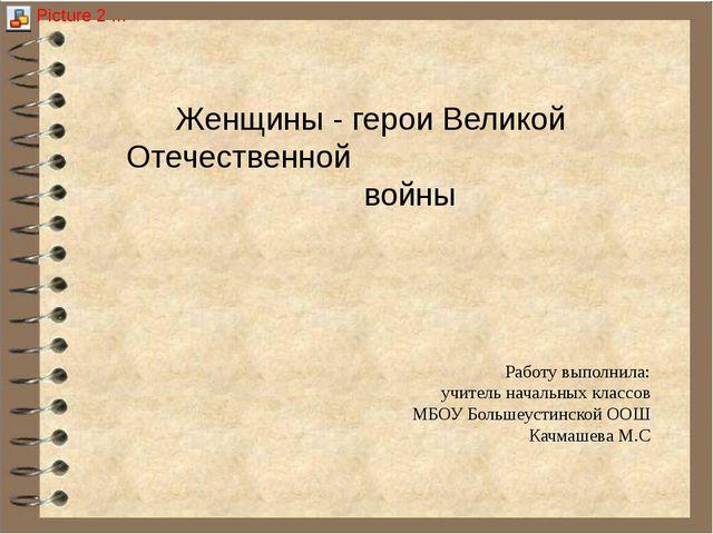 Женщины - герои Великой Отечественной войны Работу выполнила: учитель началь...