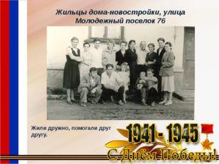 Жильцы дома-новостройки, улица Молодежный поселок 76 Жили дружно, помогали др