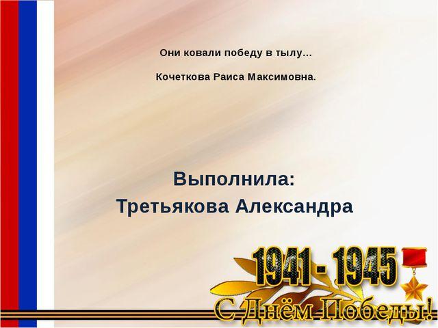 Они ковали победу в тылу… Кочеткова Раиса Максимовна. Выполнила: Третьякова А...