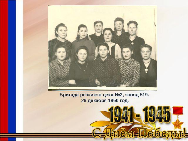Бригада резчиков цеха №2, завод 519. 28 декабря 1950 год.