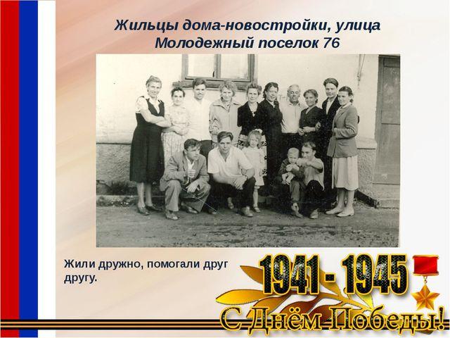 Жильцы дома-новостройки, улица Молодежный поселок 76 Жили дружно, помогали др...