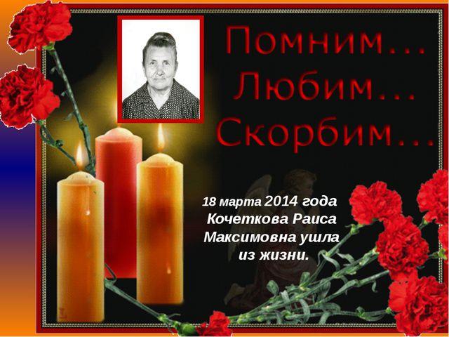 18 марта 2014 года Кочеткова Раиса Максимовна ушла из жизни.