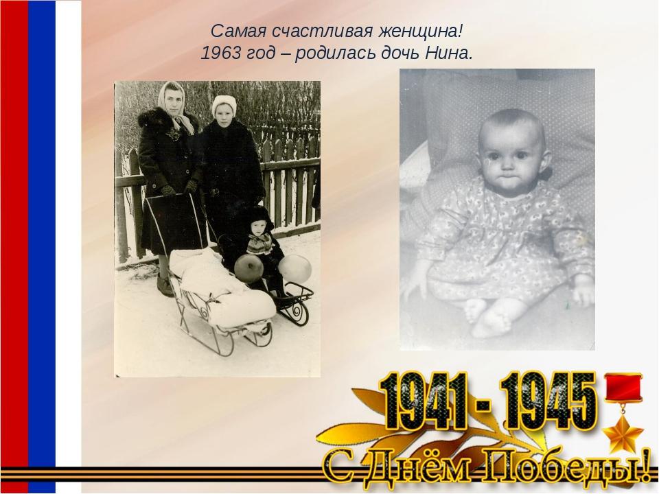 Самая счастливая женщина! 1963 год – родилась дочь Нина.