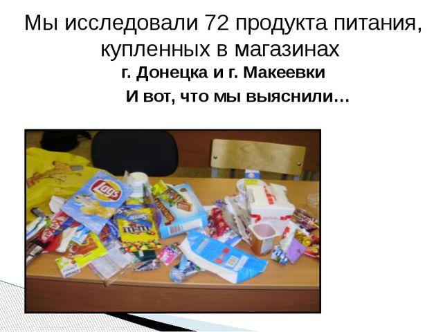 Мы исследовали 72 продукта питания, купленных в магазинах г. Донецка и г. Мак...