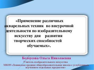 Белоусова Ольга Николаевна Учитель изобразительного искусства МКОУ«Ленинская