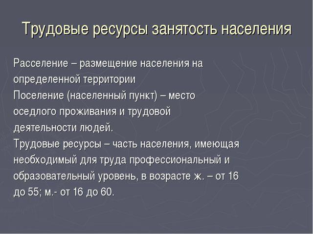 Трудовые ресурсы занятость населения Расселение – размещение населения на опр...
