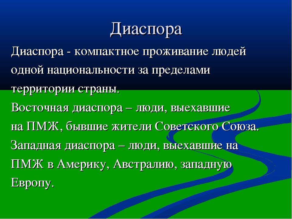 Диаспора Диаспора - компактное проживание людей одной национальности за преде...