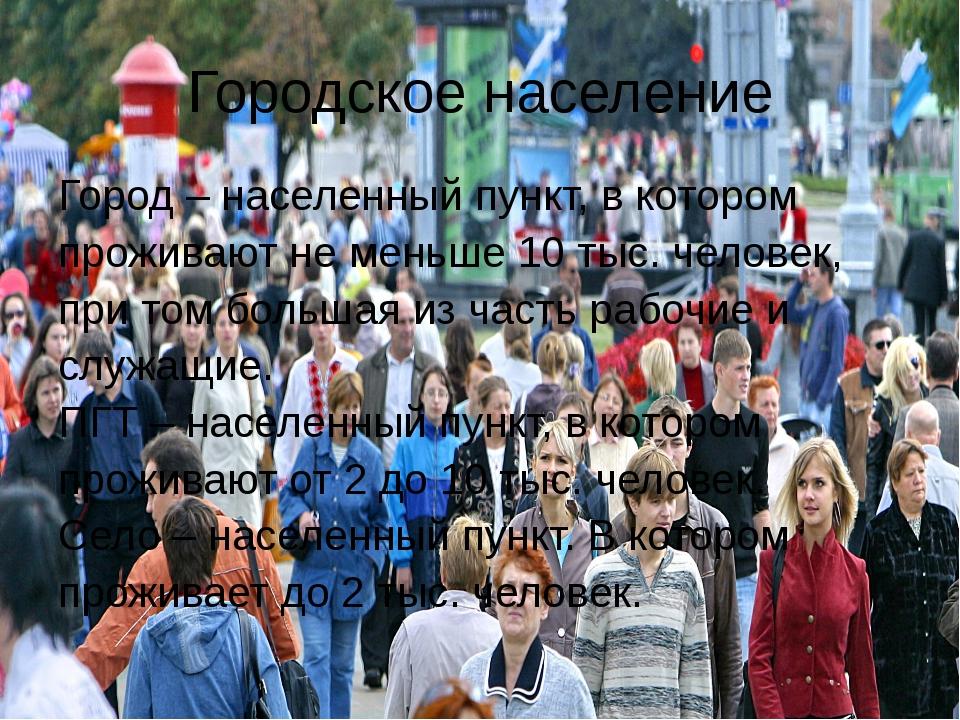 Городское население Город – населенный пункт, в котором проживают не меньше 1...