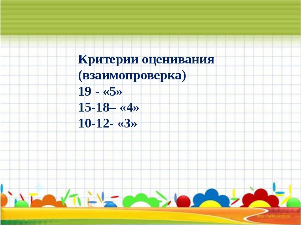 Критерии оценивания (взаимопроверка) 19 - «5» 15-18– «4» 10-12- «3»