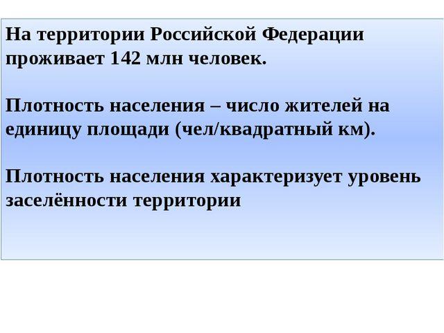 На территории Российской Федерации проживает 142 млн человек. Плотность насел...