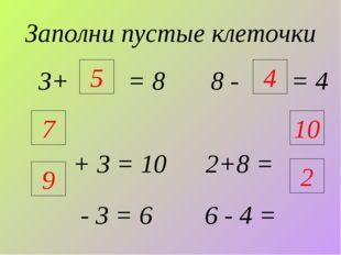 Заполни пустые клеточки 3+ = 8 8 - = 4 + 3 = 10 2+8 = - 3 = 6 6 - 4 = 9 4 5 7
