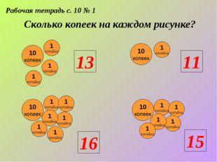 Рабочая тетрадь с. 10 № 1 Сколько копеек на каждом рисунке? 10 копеек 1 копей