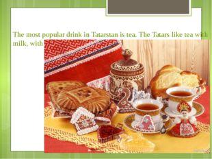 The most popular drink in Tatarstan is tea. The Tatars like tea with milk, wi