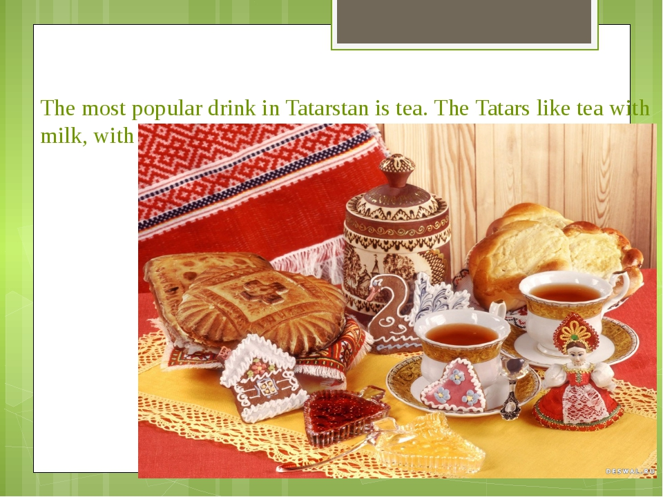 The most popular drink in Tatarstan is tea. The Tatars like tea with milk, wi...