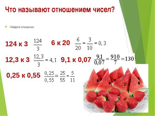 Что называют отношением чисел? Найдите отношение: 124 к 3 6 к 20 12,3 к 3 9,1...