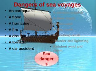 Dangers of sea voyages An earthquake A flood A hurricane A fire A drought A t