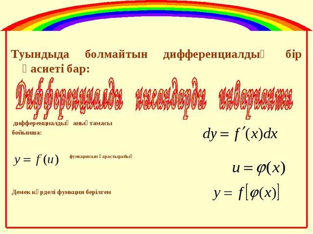 Туындыда болмайтын дифференциалдың бір қасиеті бар: дифференциалдың анықтамас...