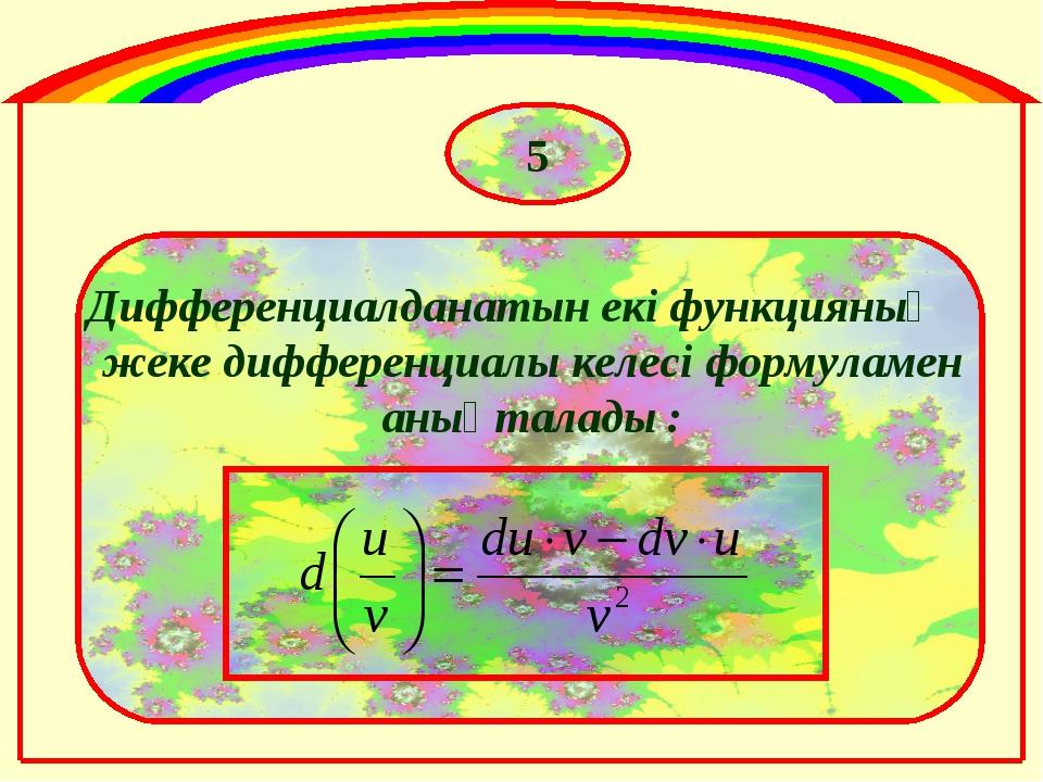 Дифференциалданатын екі функцияның жеке дифференциалы келесі формуламен анықт...