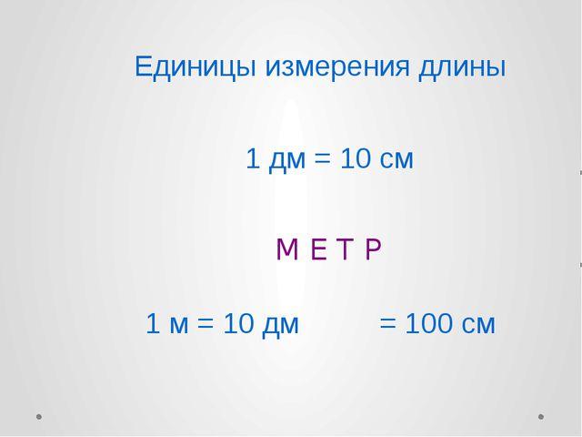 1 дм = 10 см М Е Т Р 1 м = 10 дм = 100 см Единицы измерения длины