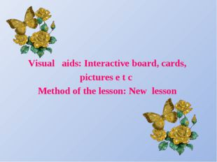 Visual aids: Interactive board, cards, pictures e t c Method of the lesson:
