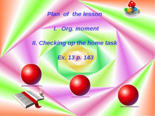 Plan of the lesson Org. moment II. Checking up the home task Ex. 13 p. 143