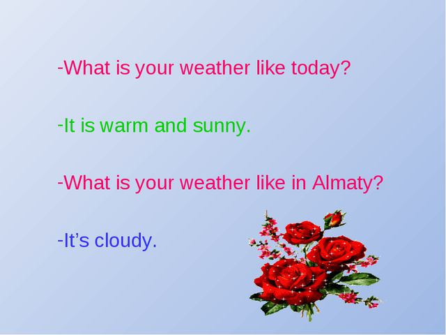 What is your weather like today? It is warm and sunny. What is your weather l...