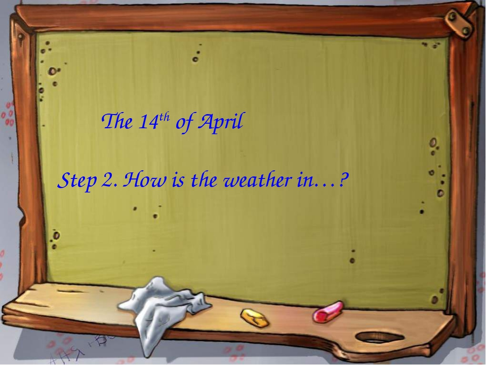The 14th of April Step 2. How is the weather in…?