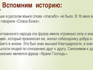 Вспомним историю: Раньше в русском языке слова «спасибо» не было. В 16 веке в