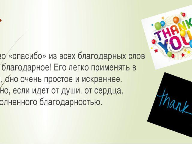 А слово «спасибо» из всех благодарных слов самое благодарное! Его легко прим...