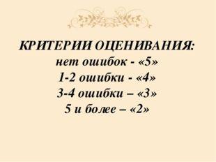 КРИТЕРИИ ОЦЕНИВАНИЯ: нет ошибок - «5» 1-2 ошибки - «4» 3-4 ошибки – «3» 5 и б