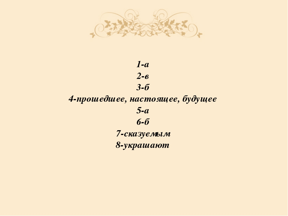 1-а 2-в 3-б 4-прошедшее, настоящее, будущее 5-а 6-б 7-сказуемым 8-украшают