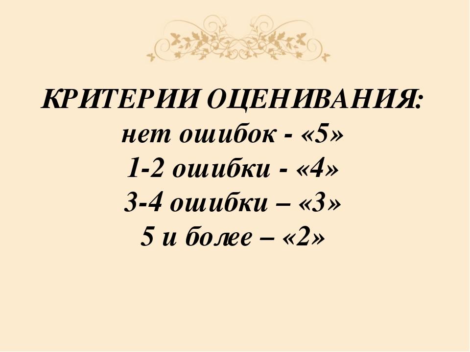 КРИТЕРИИ ОЦЕНИВАНИЯ: нет ошибок - «5» 1-2 ошибки - «4» 3-4 ошибки – «3» 5 и б...